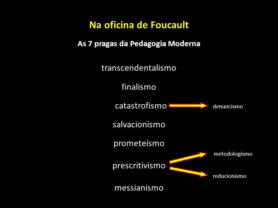 Na oficina de Foucault As 7 pragas da Pedagogia Moderna transcendentalismo finalismo catastrofismo denuncismo salvacionismo prometeísmo metodologismo