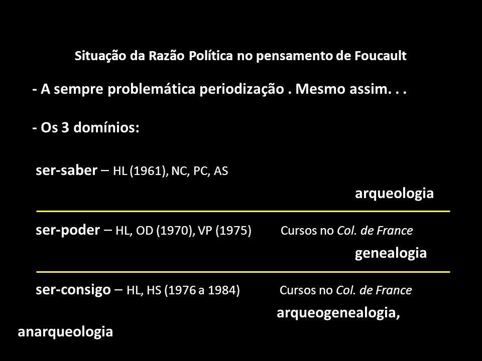 Situação da Razão Política no pensamento de Foucault - A sempre problemática periodização. Mesmo assim... - Os 3 domínios: ser-saber – HL (1961), NC,