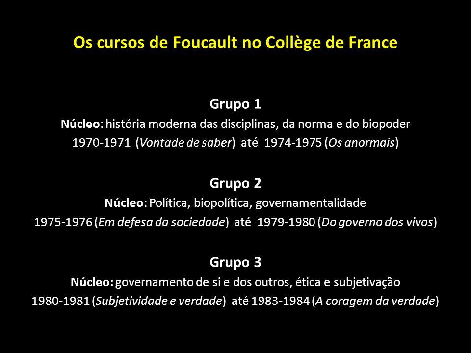 Os cursos de Foucault no Collège de France Grupo 1 Núcleo: história moderna das disciplinas, da norma e do biopoder 1970-1971 (Vontade de saber) até 1