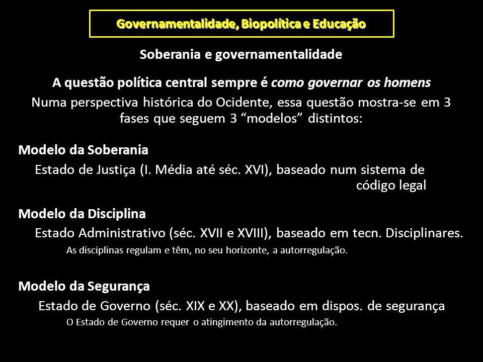 Governamentalidade, Biopolítica e Educação Soberania e governamentalidade A questão política central sempre é como governar os homens Numa perspectiva