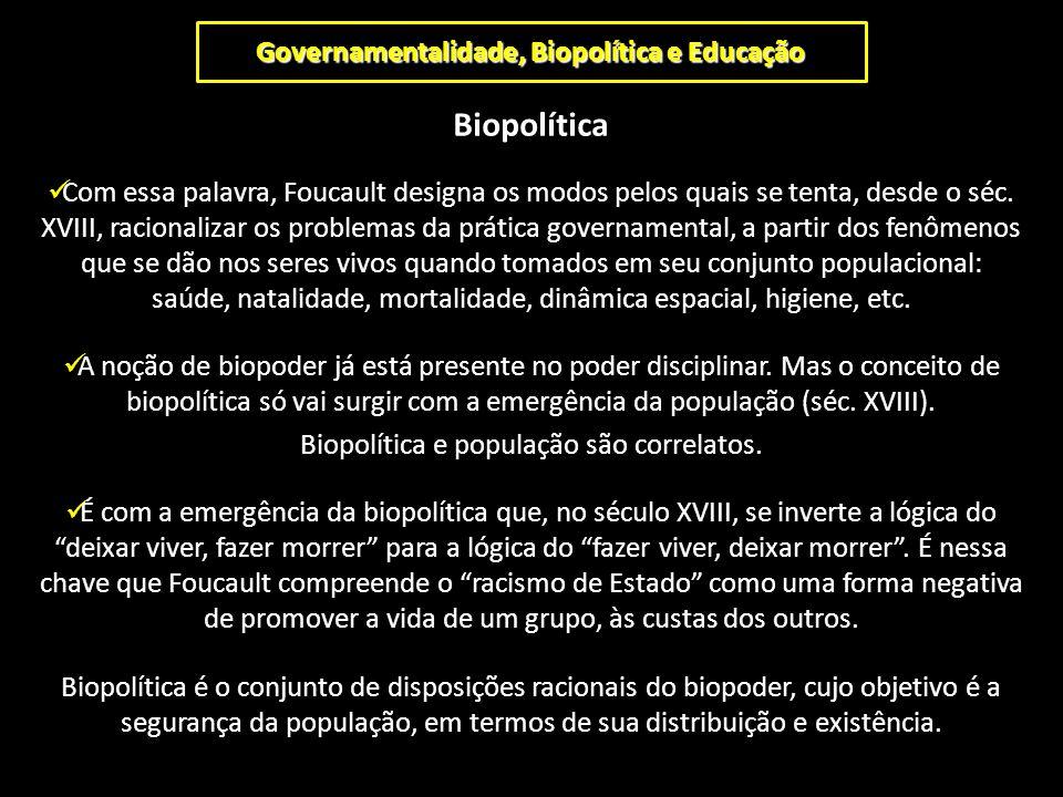 Governamentalidade, Biopolítica e Educação Biopolítica Com essa palavra, Foucault designa os modos pelos quais se tenta, desde o séc. XVIII, racionali