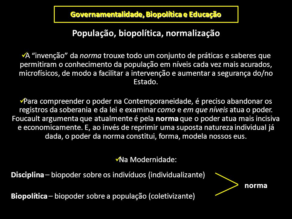 """Governamentalidade, Biopolítica e Educação População, biopolítica, normalização A """"invenção"""" da norma trouxe todo um conjunto de práticas e saberes qu"""