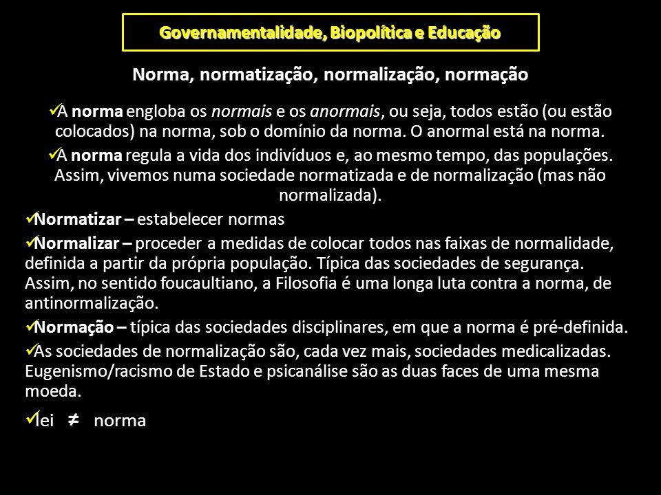 Governamentalidade, Biopolítica e Educação Norma, normatização, normalização, normação A norma engloba os normais e os anormais, ou seja, todos estão