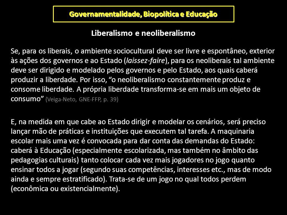 Governamentalidade, Biopolítica e Educação Liberalismo e neoliberalismo Se, para os liberais, o ambiente sociocultural deve ser livre e espontâneo, ex