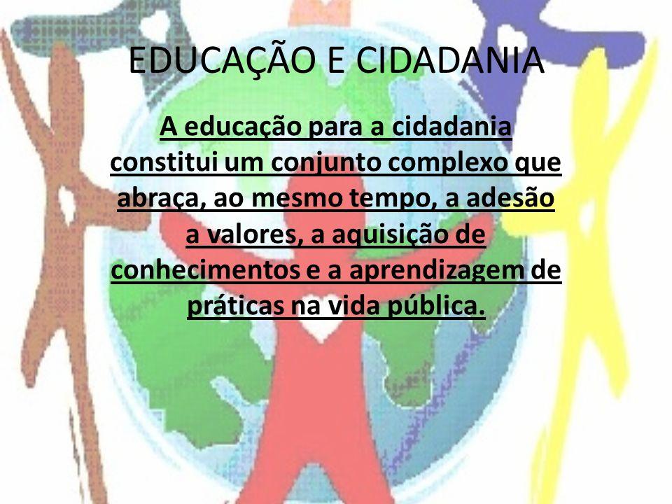 EDUCAÇÃO E CIDADANIA A educação para a cidadania constitui um conjunto complexo que abraça, ao mesmo tempo, a adesão a valores, a aquisição de conhecimentos e a aprendizagem de práticas na vida pública.