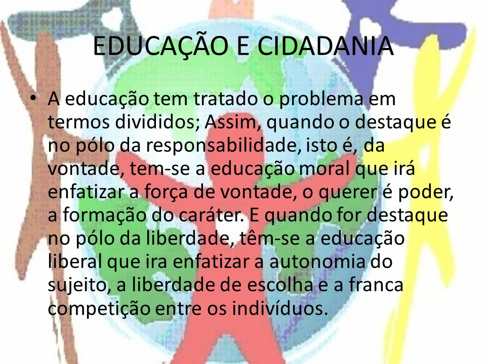EDUCAÇÃO E CIDADANIA A educação tem tratado o problema em termos divididos; Assim, quando o destaque é no pólo da responsabilidade, isto é, da vontade, tem-se a educação moral que irá enfatizar a força de vontade, o querer é poder, a formação do caráter.
