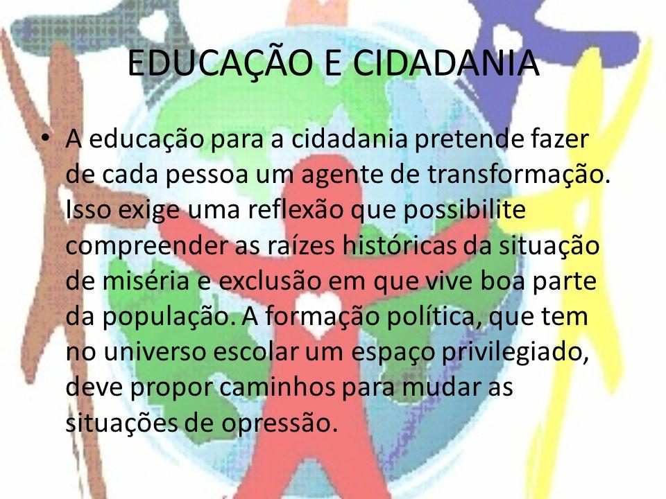 EDUCAÇÃO E CIDADANIA A educação para a cidadania pretende fazer de cada pessoa um agente de transformação. Isso exige uma reflexão que possibilite com