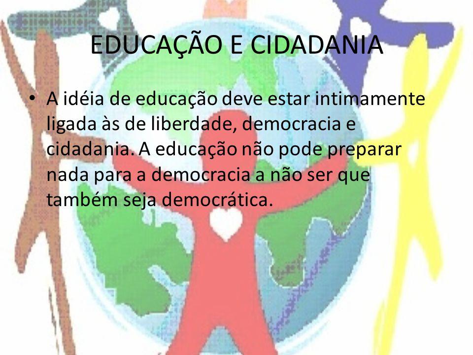 EDUCAÇÃO E CIDADANIA A idéia de educação deve estar intimamente ligada às de liberdade, democracia e cidadania. A educação não pode preparar nada para