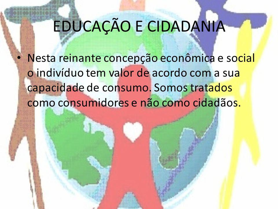 EDUCAÇÃO E CIDADANIA Nesta reinante concepção econômica e social o indivíduo tem valor de acordo com a sua capacidade de consumo. Somos tratados como