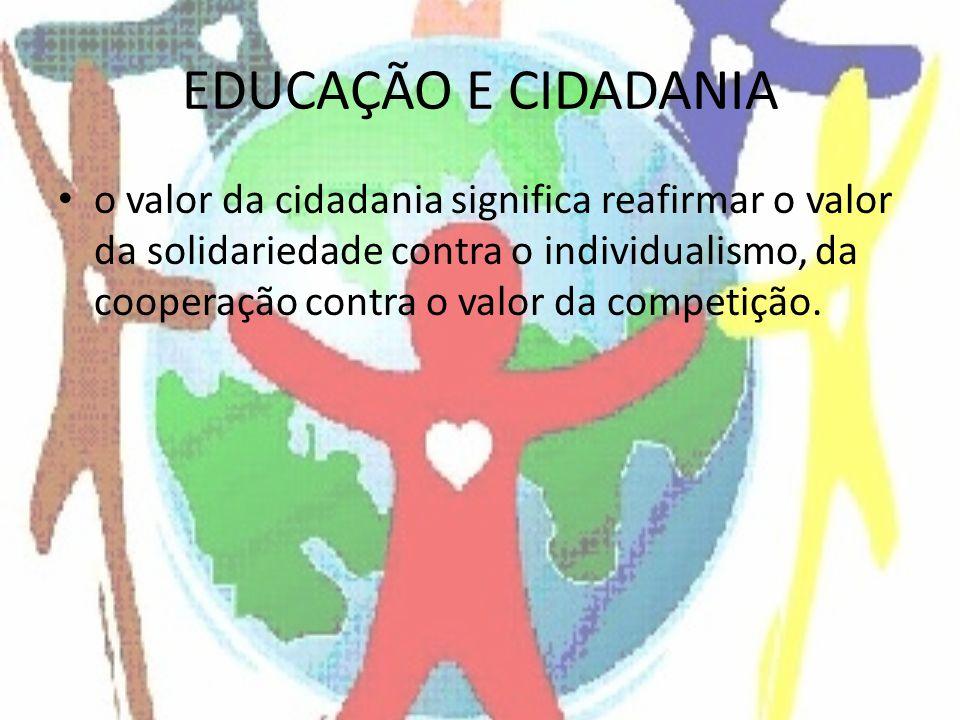 EDUCAÇÃO E CIDADANIA o valor da cidadania significa reafirmar o valor da solidariedade contra o individualismo, da cooperação contra o valor da compet