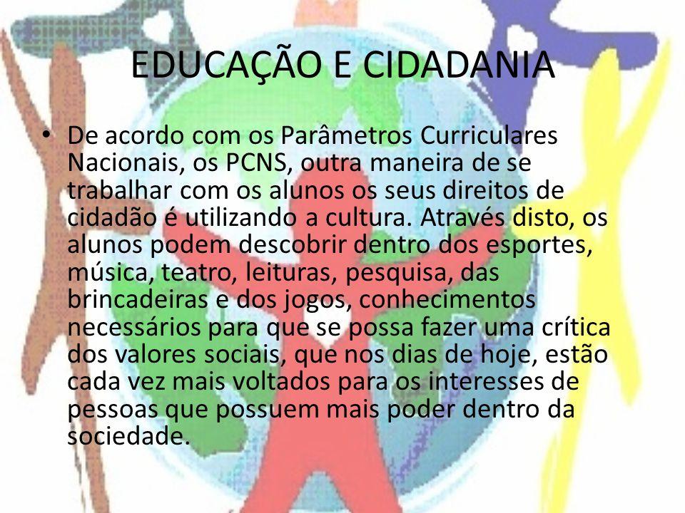 EDUCAÇÃO E CIDADANIA De acordo com os Parâmetros Curriculares Nacionais, os PCNS, outra maneira de se trabalhar com os alunos os seus direitos de cidadão é utilizando a cultura.