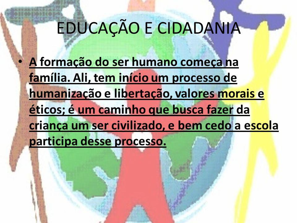 EDUCAÇÃO E CIDADANIA A formação do ser humano começa na família. Ali, tem início um processo de humanização e libertação, valores morais e éticos; é u