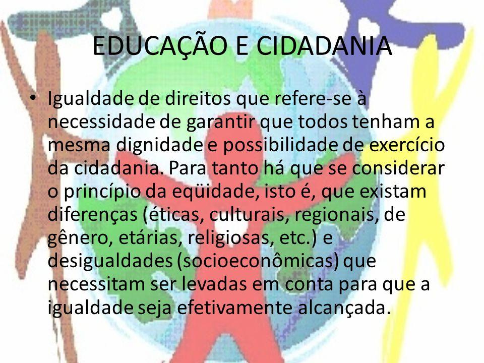 EDUCAÇÃO E CIDADANIA Igualdade de direitos que refere-se à necessidade de garantir que todos tenham a mesma dignidade e possibilidade de exercício da cidadania.
