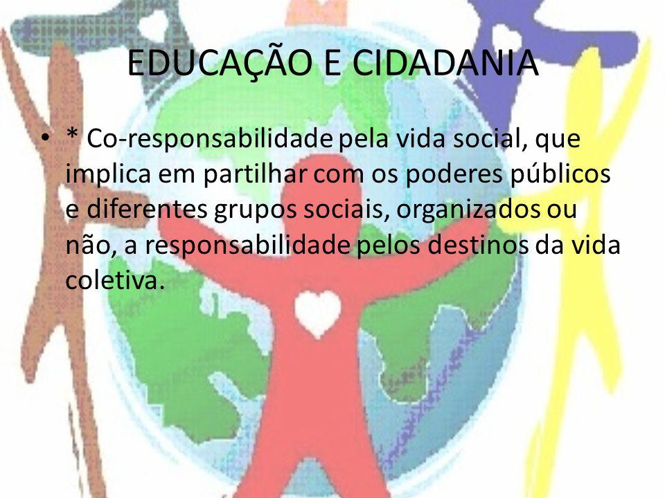 EDUCAÇÃO E CIDADANIA * Co-responsabilidade pela vida social, que implica em partilhar com os poderes públicos e diferentes grupos sociais, organizados ou não, a responsabilidade pelos destinos da vida coletiva.