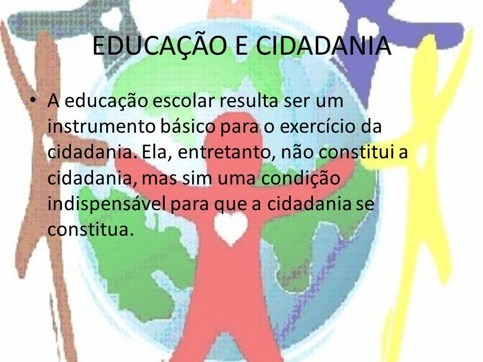 EDUCAÇÃO E CIDADANIA A educação escolar resulta ser um instrumento básico para o exercício da cidadania. Ela, entretanto, não constitui a cidadania, m