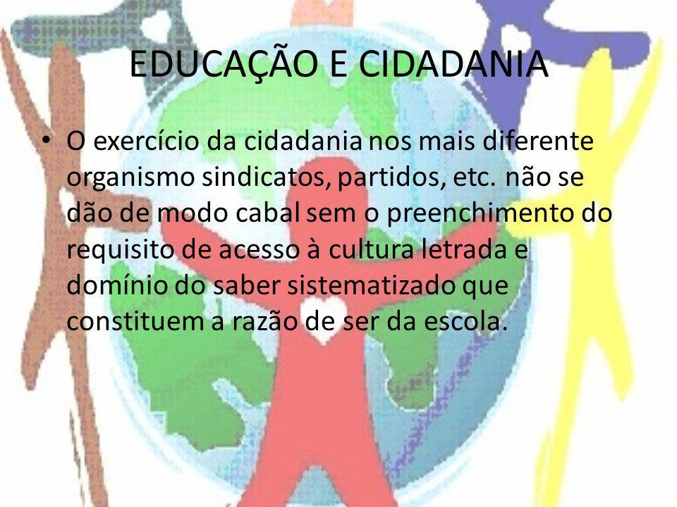 EDUCAÇÃO E CIDADANIA O exercício da cidadania nos mais diferente organismo sindicatos, partidos, etc. não se dão de modo cabal sem o preenchimento do