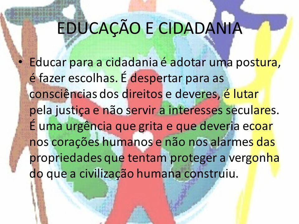 EDUCAÇÃO E CIDADANIA Educar para a cidadania é adotar uma postura, é fazer escolhas. É despertar para as consciências dos direitos e deveres, é lutar