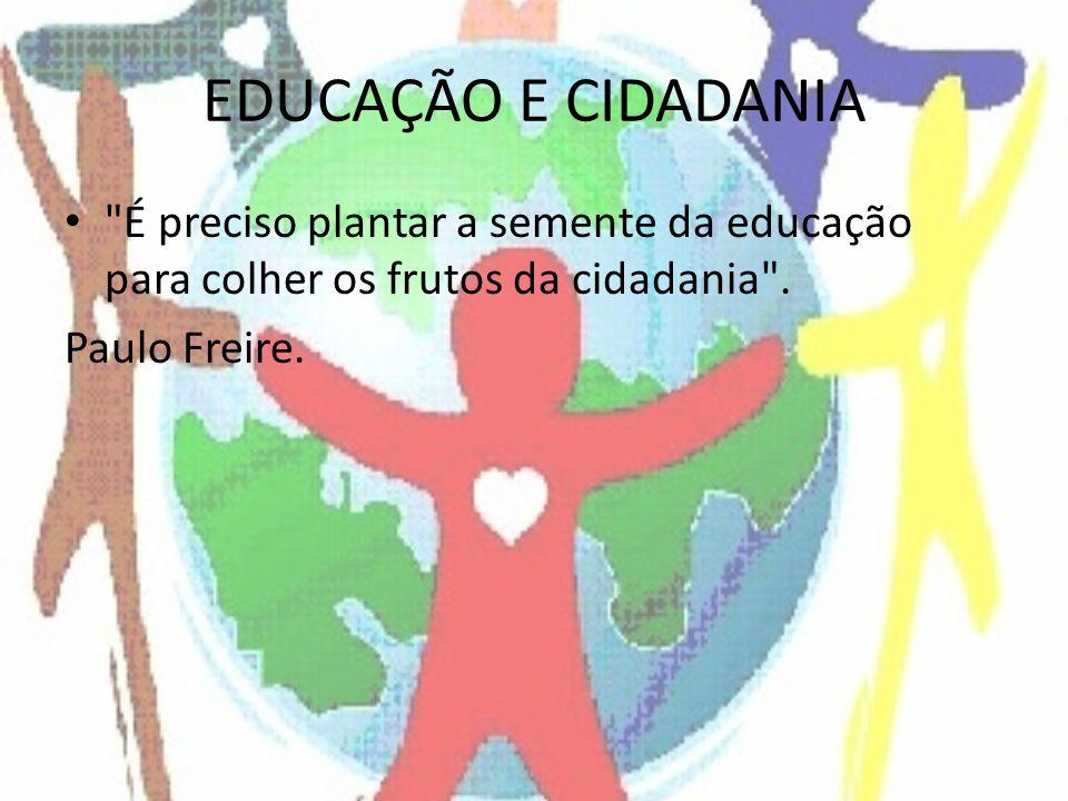 EDUCAÇÃO E CIDADANIA É preciso plantar a semente da educação para colher os frutos da cidadania .