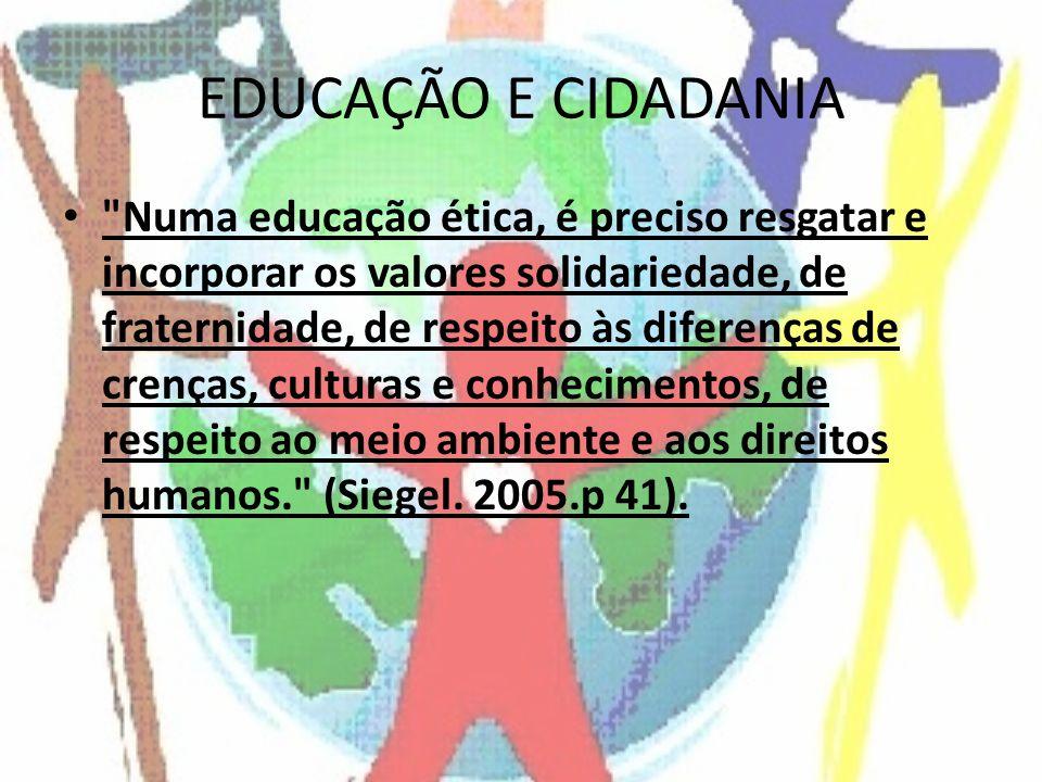 EDUCAÇÃO E CIDADANIA Numa educação ética, é preciso resgatar e incorporar os valores solidariedade, de fraternidade, de respeito às diferenças de crenças, culturas e conhecimentos, de respeito ao meio ambiente e aos direitos humanos. (Siegel.