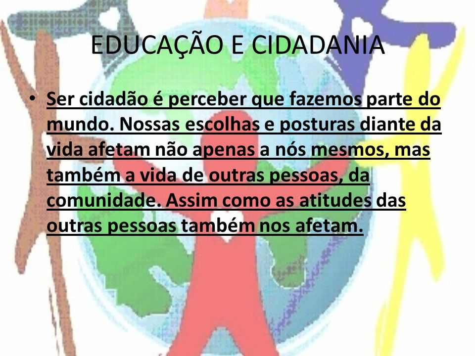 EDUCAÇÃO E CIDADANIA Ser cidadão é perceber que fazemos parte do mundo.