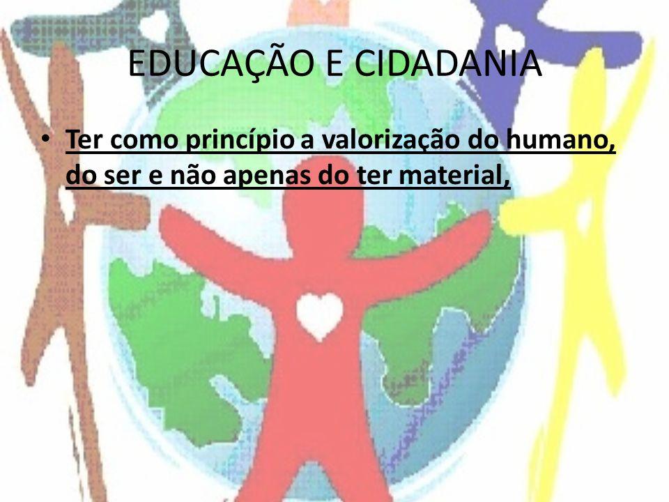 EDUCAÇÃO E CIDADANIA Ter como princípio a valorização do humano, do ser e não apenas do ter material,