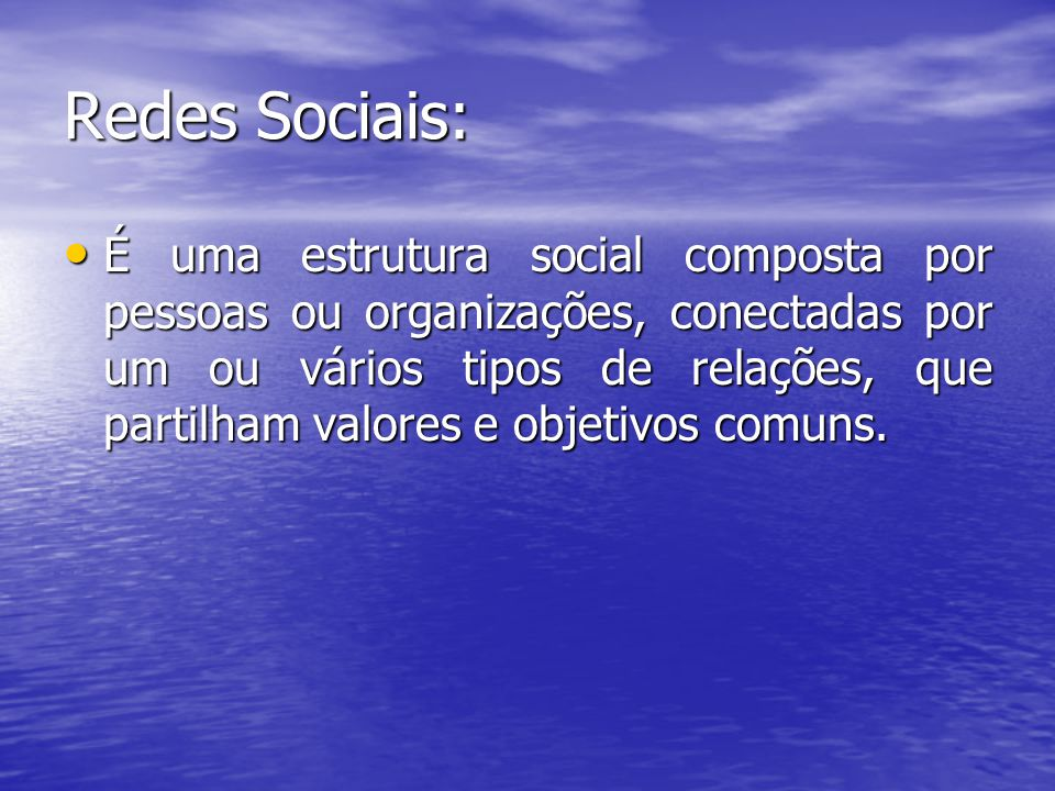 Redes Sociais: É uma estrutura social composta por pessoas ou organizações, conectadas por um ou vários tipos de relações, que partilham valores e objetivos comuns.