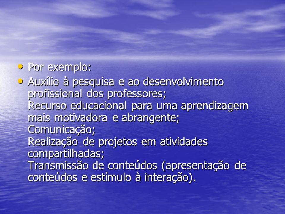 Por exemplo: Por exemplo: Auxílio à pesquisa e ao desenvolvimento profissional dos professores; Recurso educacional para uma aprendizagem mais motivadora e abrangente; Comunicação; Realização de projetos em atividades compartilhadas; Transmissão de conteúdos (apresentação de conteúdos e estímulo à interação).