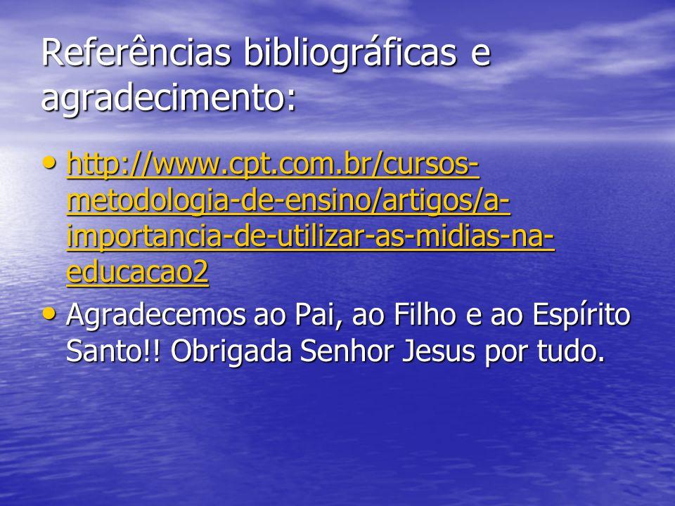 Referências bibliográficas e agradecimento: http://www.cpt.com.br/cursos- metodologia-de-ensino/artigos/a- importancia-de-utilizar-as-midias-na- educacao2 http://www.cpt.com.br/cursos- metodologia-de-ensino/artigos/a- importancia-de-utilizar-as-midias-na- educacao2 http://www.cpt.com.br/cursos- metodologia-de-ensino/artigos/a- importancia-de-utilizar-as-midias-na- educacao2 http://www.cpt.com.br/cursos- metodologia-de-ensino/artigos/a- importancia-de-utilizar-as-midias-na- educacao2 Agradecemos ao Pai, ao Filho e ao Espírito Santo!.