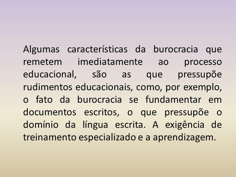 Algumas características da burocracia que remetem imediatamente ao processo educacional, são as que pressupõe rudimentos educacionais, como, por exemp