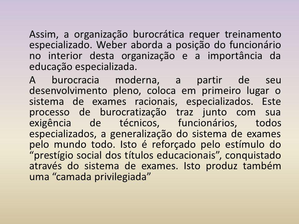 Assim, a organização burocrática requer treinamento especializado. Weber aborda a posição do funcionário no interior desta organização e a importância