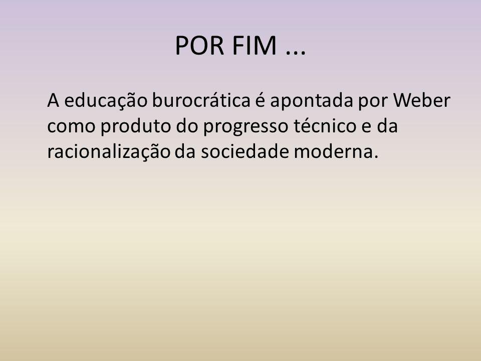 POR FIM... A educação burocrática é apontada por Weber como produto do progresso técnico e da racionalização da sociedade moderna.
