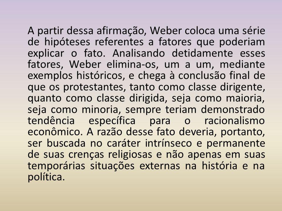 A partir dessa afirmação, Weber coloca uma série de hipóteses referentes a fatores que poderiam explicar o fato. Analisando detidamente esses fatores,
