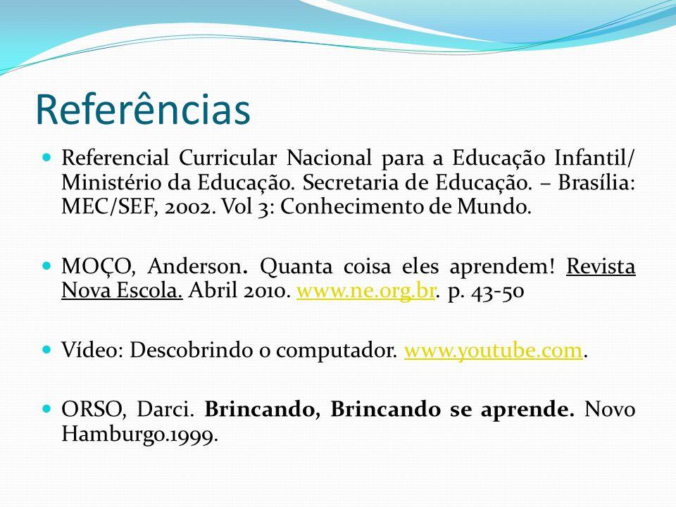 Referências Referencial Curricular Nacional para a Educação Infantil/ Ministério da Educação. Secretaria de Educação. – Brasília: MEC/SEF, 2002. Vol 3