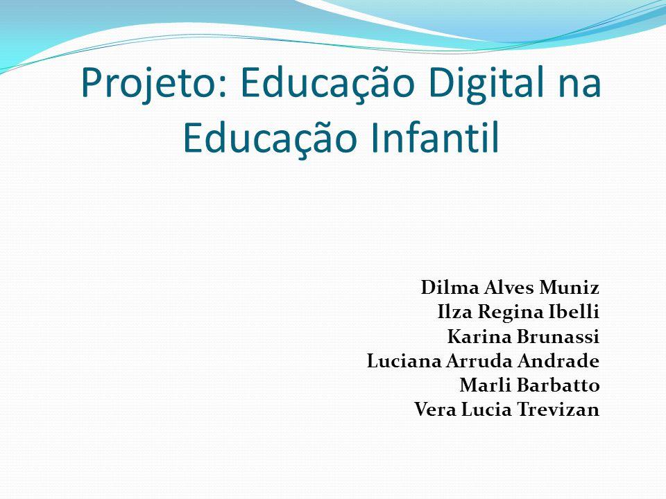 Projeto: Educação Digital na Educação Infantil Dilma Alves Muniz Ilza Regina Ibelli Karina Brunassi Luciana Arruda Andrade Marli Barbatto Vera Lucia T