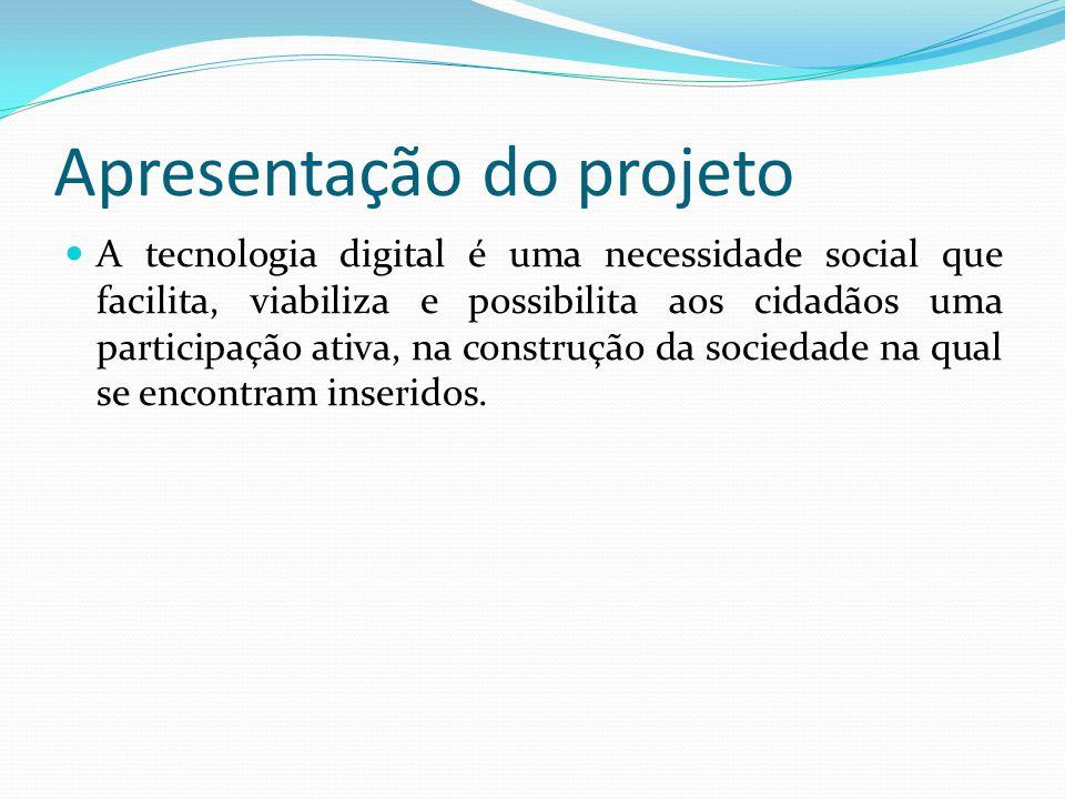 Apresentação do projeto A tecnologia digital é uma necessidade social que facilita, viabiliza e possibilita aos cidadãos uma participação ativa, na co