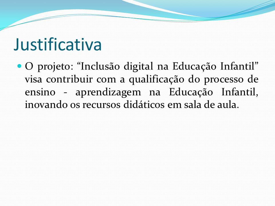 Justificativa O projeto: Inclusão digital na Educação Infantil visa contribuir com a qualificação do processo de ensino - aprendizagem na Educação Infantil, inovando os recursos didáticos em sala de aula.