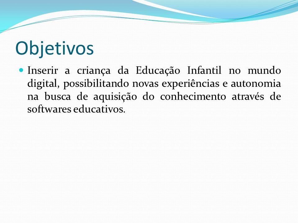 Objetivos Inserir a criança da Educação Infantil no mundo digital, possibilitando novas experiências e autonomia na busca de aquisição do conhecimento através de softwares educativos.