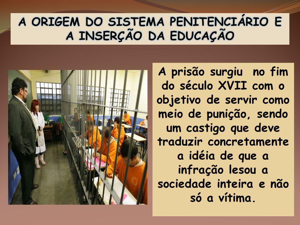 A prisão surgiu no fim do século XVII com o objetivo de servir como meio de punição, sendo um castigo que deve traduzir concretamente a idéia de que a