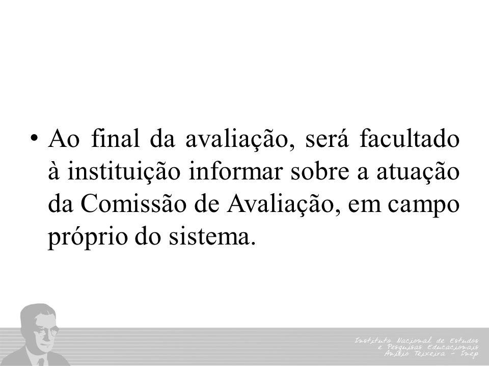 Ao final da avaliação, será facultado à instituição informar sobre a atuação da Comissão de Avaliação, em campo próprio do sistema.