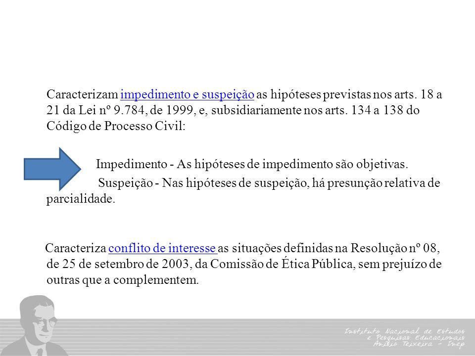 Caracterizam impedimento e suspeição as hipóteses previstas nos arts. 18 a 21 da Lei nº 9.784, de 1999, e, subsidiariamente nos arts. 134 a 138 do Cód