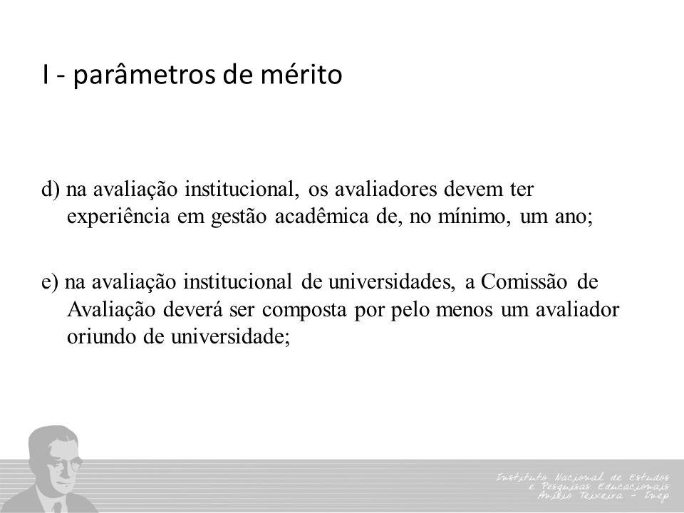 I - parâmetros de mérito d) na avaliação institucional, os avaliadores devem ter experiência em gestão acadêmica de, no mínimo, um ano; e) na avaliaçã