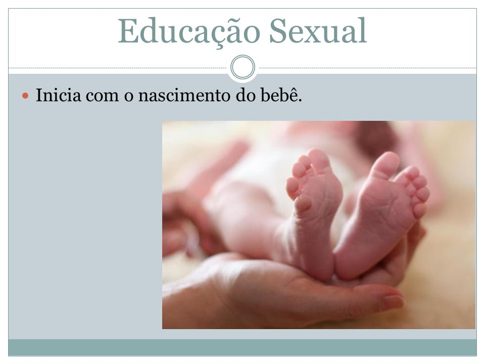 Educação Sexual Inicia com o nascimento do bebê. No banho, nomear as partes do corpo.