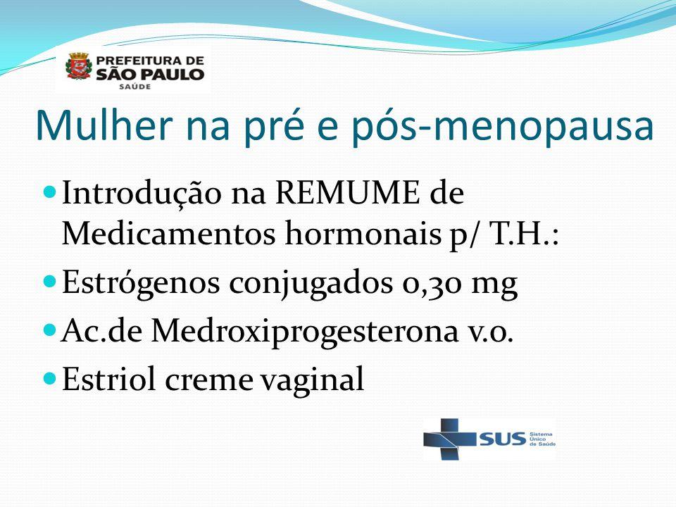 Mulher na pré e pós-menopausa Introdução na REMUME de Medicamentos hormonais p/ T.H.: Estrógenos conjugados 0,30 mg Ac.de Medroxiprogesterona v.o. Est