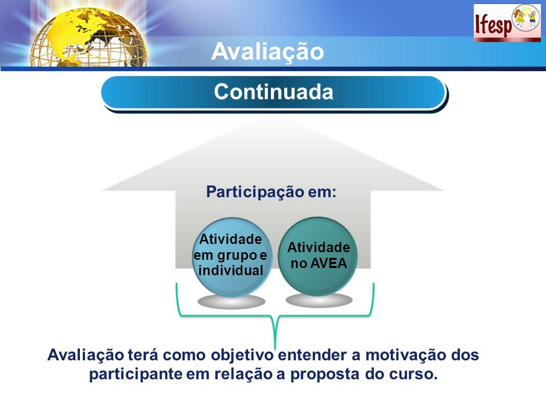 Avaliação Continuada Participação em: Atividade no AVEA Atividade em grupo e individual Avaliação terá como objetivo entender a motivação dos participante em relação a proposta do curso.