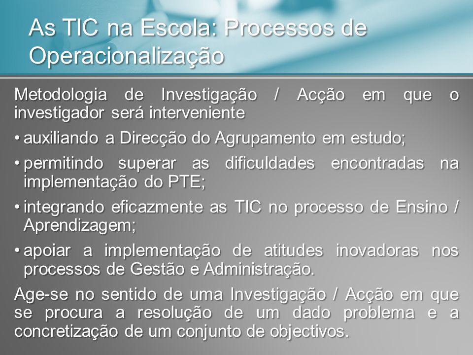 As TIC na Escola: Processos de Operacionalização Metodologia de Investigação / Acção em que o investigador será interveniente auxiliando a Direcção do Agrupamento em estudo;auxiliando a Direcção do Agrupamento em estudo; permitindo superar as dificuldades encontradas na implementação do PTE;permitindo superar as dificuldades encontradas na implementação do PTE; integrando eficazmente as TIC no processo de Ensino / Aprendizagem;integrando eficazmente as TIC no processo de Ensino / Aprendizagem; apoiar a implementação de atitudes inovadoras nos processos de Gestão e Administração.apoiar a implementação de atitudes inovadoras nos processos de Gestão e Administração.