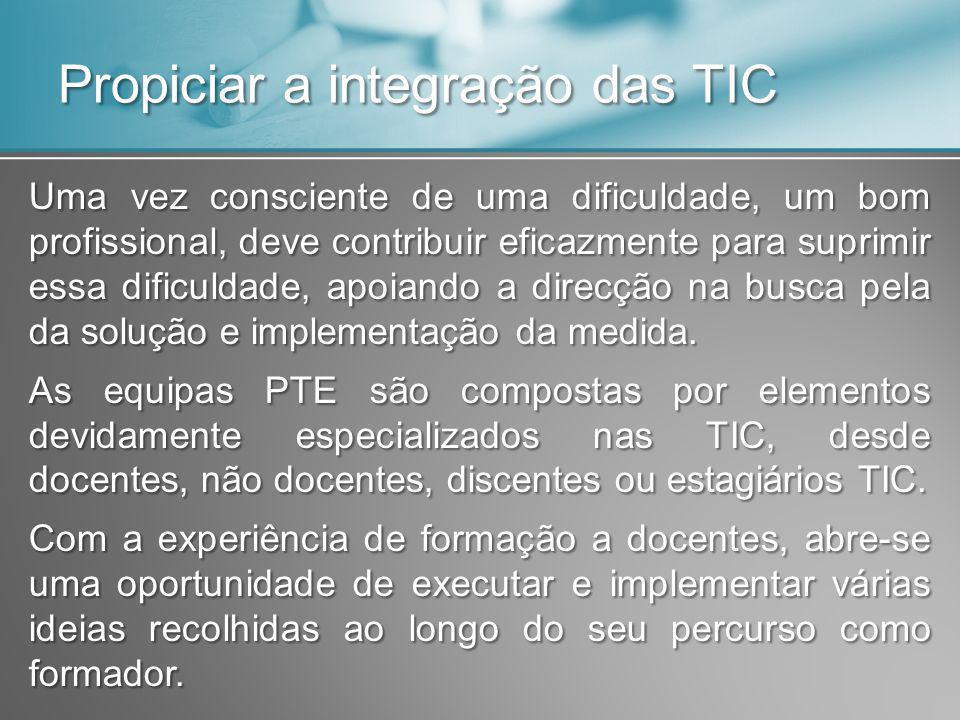 Propiciar a integração das TIC Uma vez consciente de uma dificuldade, um bom profissional, deve contribuir eficazmente para suprimir essa dificuldade, apoiando a direcção na busca pela da solução e implementação da medida.