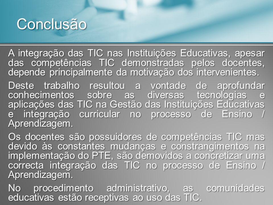 Conclusão A integração das TIC nas Instituições Educativas, apesar das competências TIC demonstradas pelos docentes, depende principalmente da motivaç