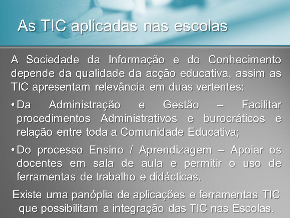 As TIC aplicadas nas escolas A Sociedade da Informação e do Conhecimento depende da qualidade da acção educativa, assim as TIC apresentam relevância em duas vertentes: Da Administração e Gestão – Facilitar procedimentos Administrativos e burocráticos e relação entre toda a Comunidade Educativa;Da Administração e Gestão – Facilitar procedimentos Administrativos e burocráticos e relação entre toda a Comunidade Educativa; Do processo Ensino / Aprendizagem – Apoiar os docentes em sala de aula e permitir o uso de ferramentas de trabalho e didácticas.Do processo Ensino / Aprendizagem – Apoiar os docentes em sala de aula e permitir o uso de ferramentas de trabalho e didácticas.