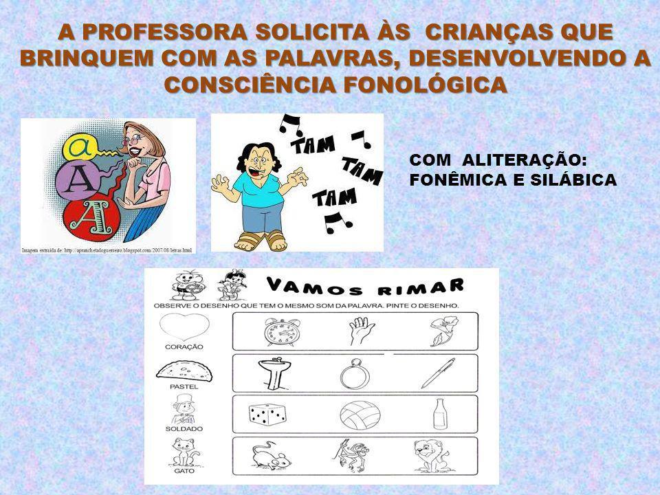 A PROFESSORA SOLICITA ÀS CRIANÇAS QUE BRINQUEM COM AS PALAVRAS, DESENVOLVENDO A CONSCIÊNCIA FONOLÓGICA COM ALITERAÇÃO: FONÊMICA E SILÁBICA