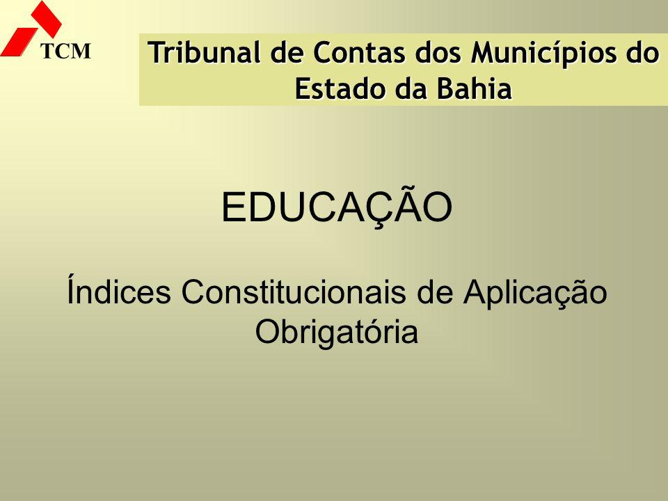 TCM EDUCAÇÃO Índices Constitucionais de Aplicação Obrigatória Tribunal de Contas dos Municípios do Estado da Bahia